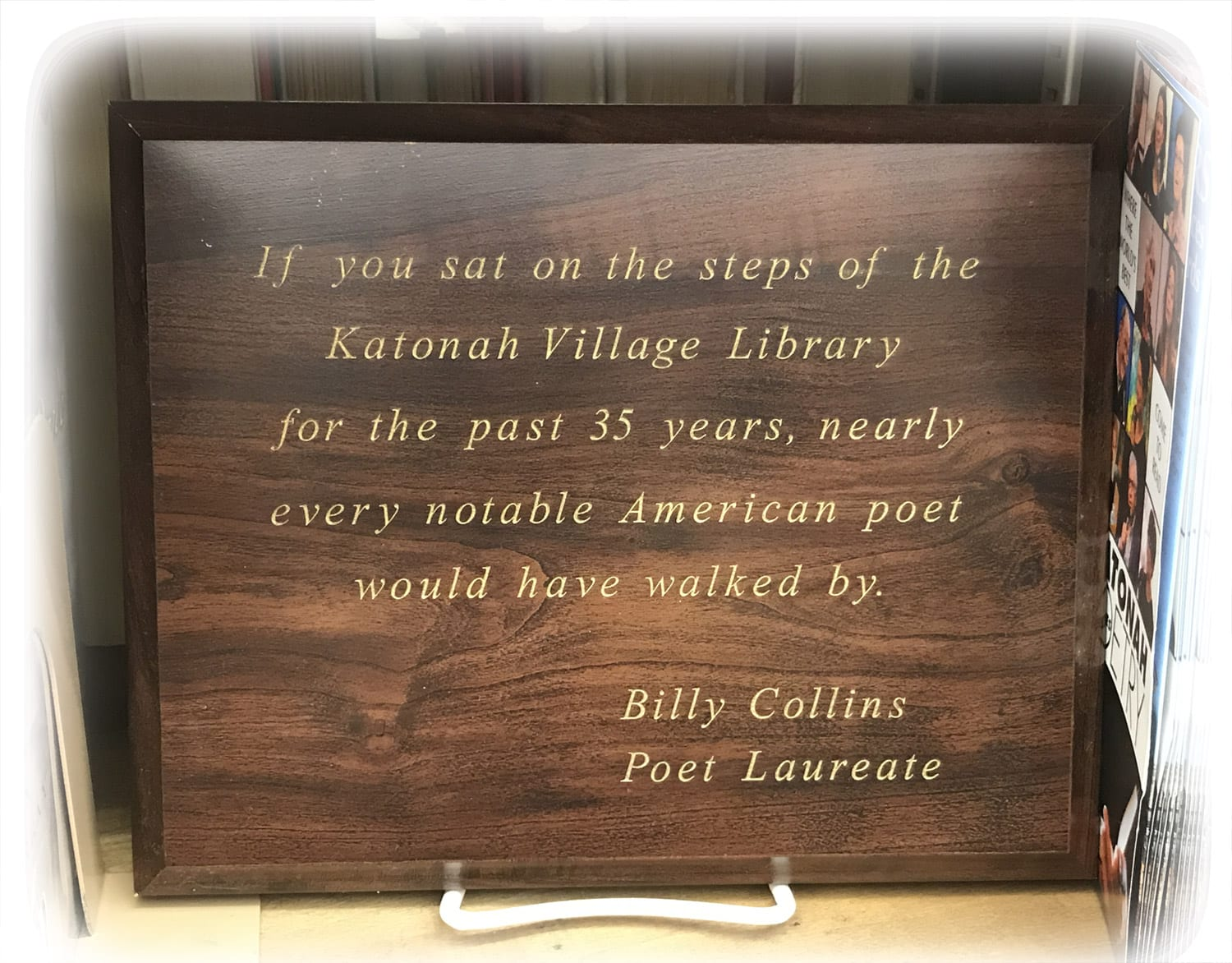 If you say on the steps of the Katonah Village Library for the past 35 years, nearly every notable American poet would have walked by. - Billy Collins, Poet Laureate